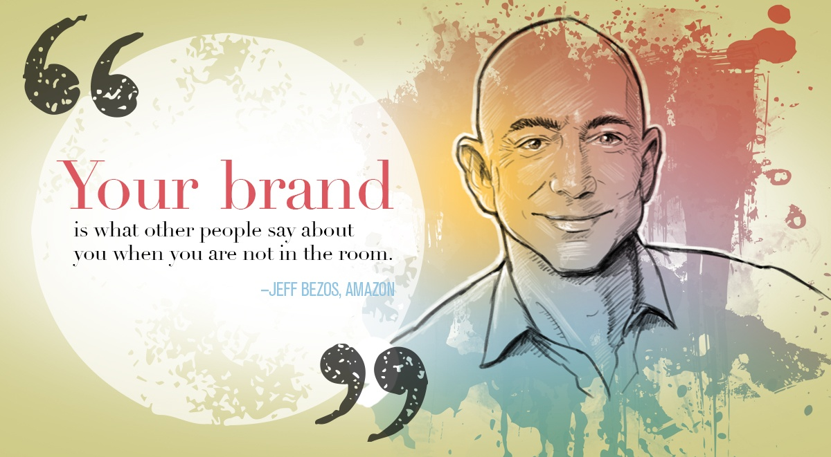 """""""Your brand is what other people say about you when you are not in the room."""" Jeff Bezos, Chief Executive Officer of Amazon"""
